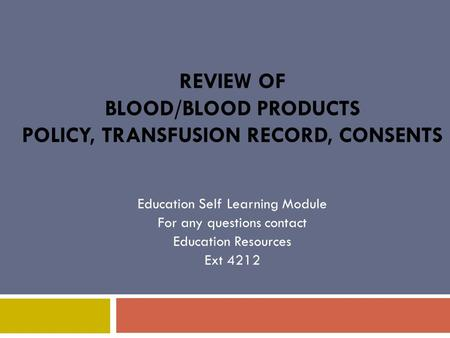 REVIEW OF BLOOD/BLOOD PRODUCTS POLICY, TRANSFUSION RECORD, CONSENTS Education Self Learning Module For any questions contact Education Resources Ext 4212.