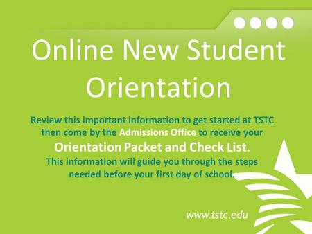 Online New Student Orientation Review this important information to get started at TSTC then come by the Admissions Office to receive your Orientation.