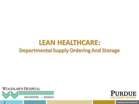 Purdue Research Foundation © 1 LEAN HEALTHCARE: Departmental Supply Ordering And Storage.