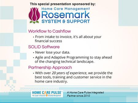 A Home Care Pulse Integrated Partner since 2010 This special presentation sponsored by:
