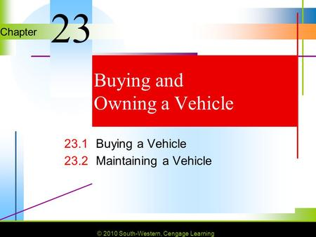 © 2010 South-Western, Cengage Learning Chapter © 2010 South-Western, Cengage Learning Buying and Owning a Vehicle 23.1Buying a Vehicle 23.2Maintaining.