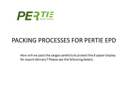 PACKING PROCESSES FOR PERTIE EPD How will we pack the cargos carefully to protect the E-paper display for export delivery? Please see the following details.