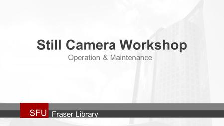 Still Camera Workshop SFU Operation & Maintenance Fraser Library.