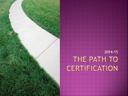 2014-15.  Changes for 2014-15  Required Presentations  Certification prior to the end of class  Certification after class.