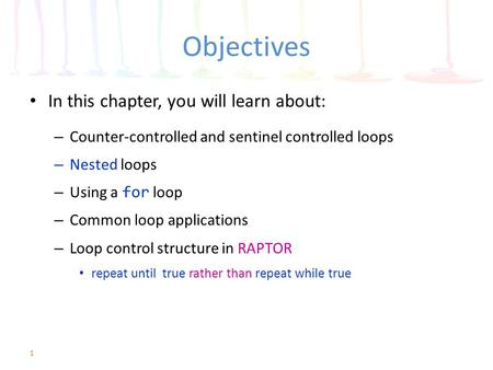 Objectives In this chapter, you will learn about: – Counter-controlled and sentinel controlled loops – Nested loops – Using a for loop – Common loop applications.