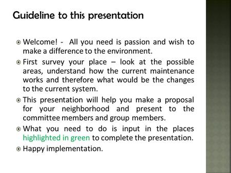 Guideline to this presentation  Welcome! - All you need is passion and wish to make a difference to the environment.  First survey your place – look.