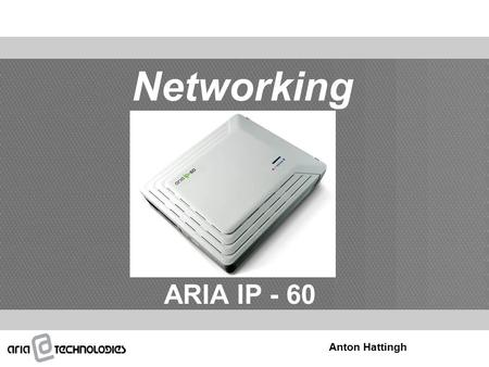 Networking ARIA IP - 60 Anton Hattingh. Content  Overview  Networking Configuration  VoIP Connection  Admin Programming  IP Phone Registration.