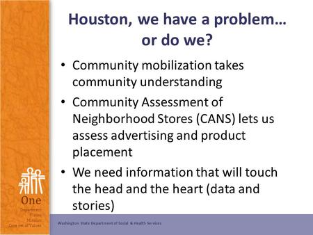 Washington State Department of Social & Health Services One Department Vision Mission Core set of Values Houston, we have a problem… or do we? Community.