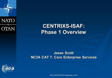 NATO UNCLASSIFIED Releasable to ISAF CENTRIXS-ISAF: Phase 1 Overview Jesse Scott NC3A CAT 7: Core Enterprise Services.