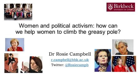 Women and political activism: how can we help women to climb the greasy pole? Dr Rosie Campbell Twitter: