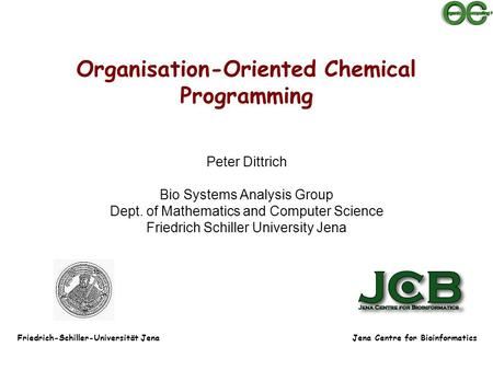 Organisation-Oriented Chemical Programming Peter Dittrich Bio Systems <strong>Analysis</strong> Group Dept. of Mathematics <strong>and</strong> Computer Science Friedrich Schiller University.