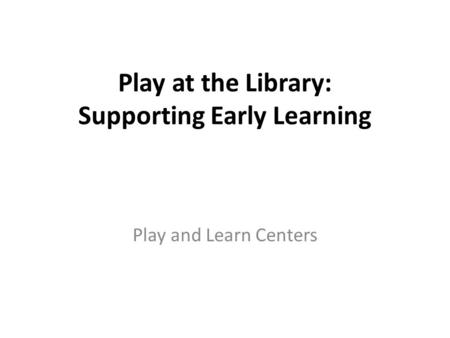 Play at the Library: Supporting Early Learning Play and Learn Centers.