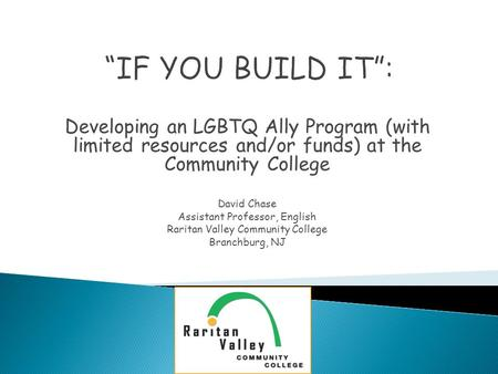 Developing an LGBTQ Ally Program (with limited resources and/or funds) at the Community College David Chase Assistant Professor, English Raritan Valley.