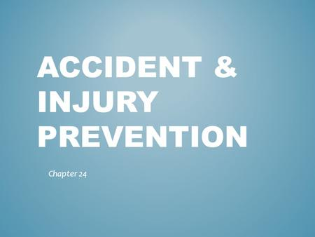 ACCIDENT & INJURY PREVENTION Chapter 24. 1. One out of every ten people suffers an injury every year? 2. Injuries claim more young lives each year in.