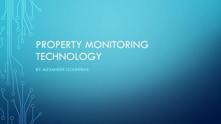 PROPERTY MONITORING TECHNOLOGY BY: ALEXANDER GOUNTRAS.