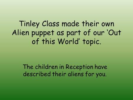 Tinley Class made their own Alien puppet as part of our 'Out of this World' topic. The children in Reception have described their aliens for you.