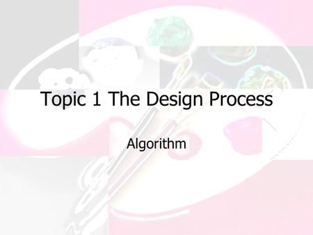Topic 1 The Design Process Algorithm. A formula or set of steps for solving a particular problem. To be an algorithm, a set of rules must be unambiguous.