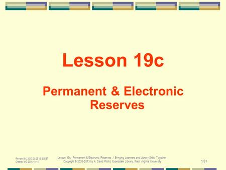 Revised SU 2013-08-25 16:26 EST Created MO 2004-10-18 Lesson 19c. Permanent & Electronic Reserves / Bringing Learners and Library Skills Together Copyright.