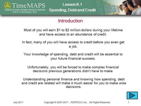 Lesson 8.1 Spending, Debt and Credit July 2011Copyright © 2007-2011 … REMTECH, inc … All Rights Reserved1 Introduction Most of you will earn $1 to $2 million.