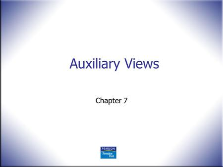 Auxiliary Views Chapter 7. 2 Technical Drawing 13 th Edition Giesecke, Mitchell, Spencer, Hill Dygdon, Novak, Lockhart © 2009 Pearson Education, Upper.