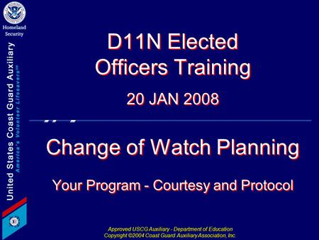 Approved USCG Auxiliary - Department of Education Copyright ©2004 Coast Guard Auxiliary Association, Inc. D11N Elected Officers Training 20 JAN 2008 Change.