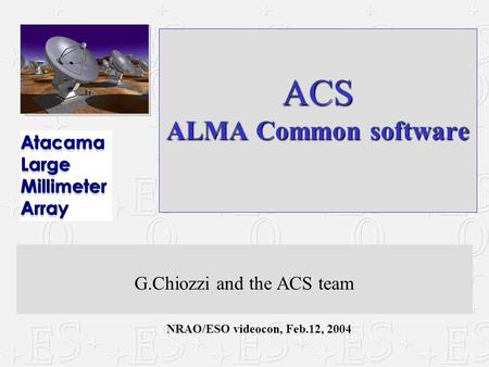 NRAO/ESO videocon, Feb.12, 2004 ACS ALMA Common software G.Chiozzi and the ACS team.