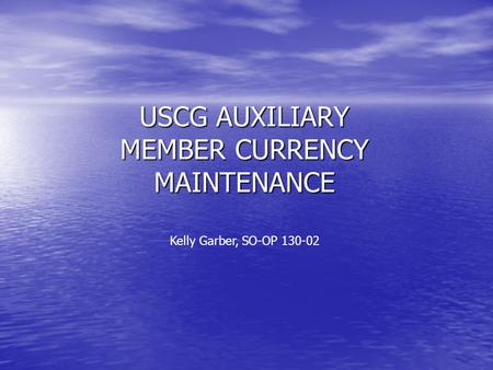 USCG AUXILIARY MEMBER CURRENCY MAINTENANCE Kelly Garber, SO-OP 130-02.