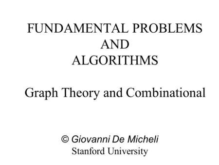 FUNDAMENTAL PROBLEMS AND ALGORITHMS Graph Theory and Combinational © Giovanni De Micheli Stanford University.