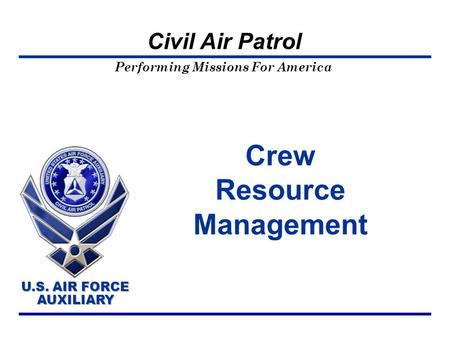 Performing Missions For America U.S. AIR FORCE AUXILIARY U.S. AIR FORCE AUXILIARY Civil Air Patrol Crew Resource Management.