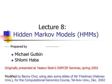 Lecture 8: Hidden Markov Models (HMMs) Michael Gutkin Shlomi Haba Prepared by Originally presented at Yaakov Stein's DSPCSP Seminar, spring 2002 Modified.