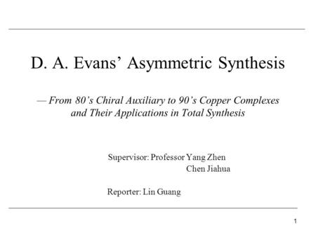 1 D. A. Evans' Asymmetric Synthesis — From 80's Chiral Auxiliary to 90's Copper Complexes and Their Applications in Total Synthesis Supervisor: Professor.