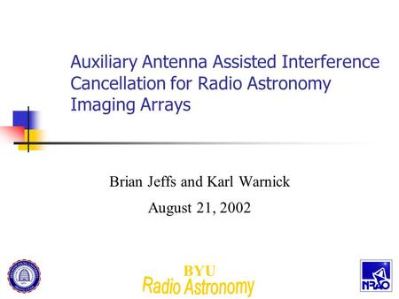 BYU Auxiliary Antenna Assisted Interference Cancellation for Radio Astronomy Imaging Arrays Brian Jeffs and Karl Warnick August 21, 2002.