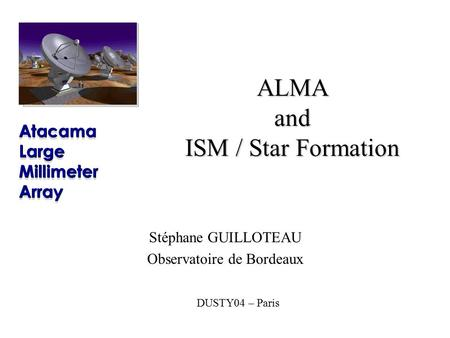 DUSTY04 – Paris ALMA and ISM / Star Formation Stéphane GUILLOTEAU Observatoire de Bordeaux.