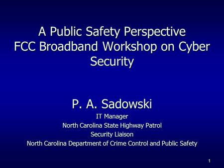 1 P. A. Sadowski IT Manager North Carolina State Highway Patrol Security Liaison North Carolina Department of Crime Control and Public Safety A Public.