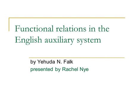 Functional relations in the English auxiliary system by Yehuda N. Falk presented by Rachel Nye.