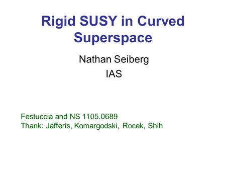 Rigid SUSY in Curved Superspace Nathan Seiberg IAS Festuccia and NS 1105.0689 Thank: Jafferis, Komargodski, Rocek, Shih.