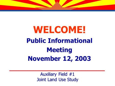 WELCOME! Public Informational Meeting November 12, 2003 Auxiliary Field #1 Joint Land Use Study.