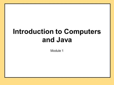 Introduction to Computers and Java Module 1. Objectives overview computer hardware and software introduce program design and object-oriented programming.