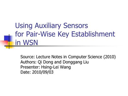 Using Auxiliary Sensors for Pair-Wise Key Establishment in WSN Source: Lecture Notes in Computer Science (2010) Authors: Qi Dong and Donggang Liu Presenter: