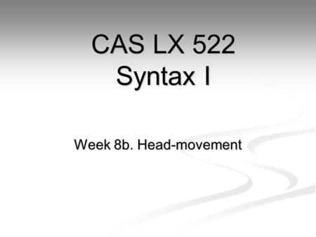 Week 8b. Head-movement CAS LX 522 Syntax I. The puzzle so far. Head-order and specifier-order parameters can derive the some but not all types of language: