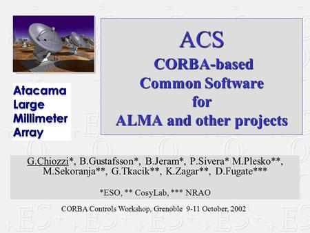 CORBA Controls Workshop, Grenoble 9-11 October, 2002 ACS CORBA-based Common Software for ALMA and other projects G.Chiozzi*, B.Gustafsson*, B.Jeram*, P.Sivera*