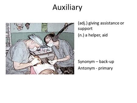 Auxiliary (adj.) giving assistance or support (n.) a helper, aid Synonym – back-up Antonym - primary.