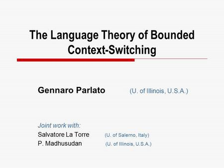 The Language Theory of Bounded Context-Switching Gennaro Parlato (U. of Illinois, U.S.A.) Joint work with: Salvatore La Torre (U. of Salerno, Italy) P.