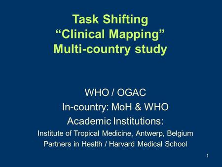 1 WHO / OGAC In-country: MoH & WHO Academic Institutions: Institute of Tropical Medicine, Antwerp, Belgium Partners in Health / Harvard Medical School.