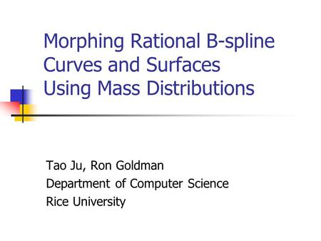Morphing Rational B-spline Curves and Surfaces Using Mass Distributions Tao Ju, Ron Goldman Department of Computer Science Rice University.