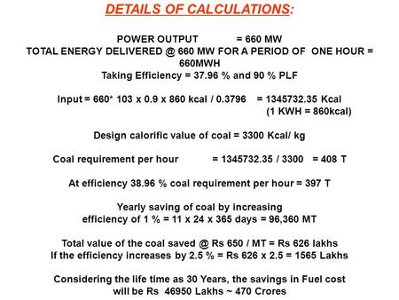 DETAILS OF CALCULATIONS: POWER OUTPUT= 660 MW TOTAL ENERGY 660 MW FOR A PERIOD OF ONE HOUR = 660MWH Taking Efficiency = 37.96 % and 90 % PLF.