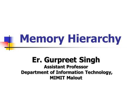Memory Hierarchy Er. Gurpreet Singh Assistant Professor Department of Information Technology, Department of Information Technology, MIMIT Malout.