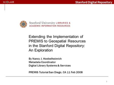 1 Extending the Implementation of PREMIS to Geospatial Resources in the Stanford Digital Repository: An Exploration By Nancy J. Hoebelheinrich Metadata.
