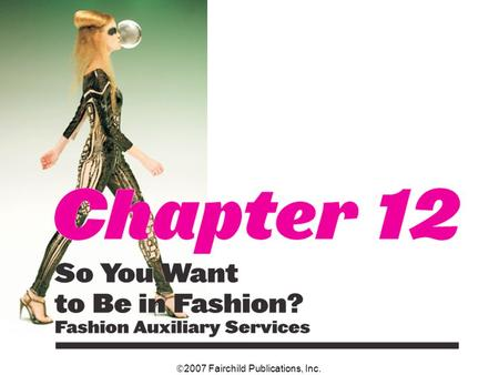 2007 Fairchild Publications, Inc.. Chapter 12 So You Want to Be in Fashion? Fashion Auxiliary Services 2 The only segment of the fashion industry that.