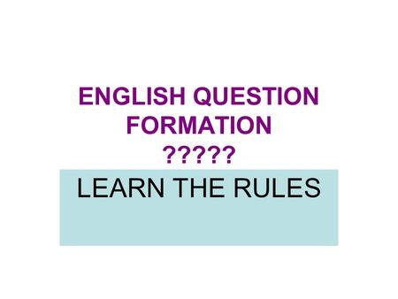 ENGLISH QUESTION FORMATION ????? LEARN THE RULES.